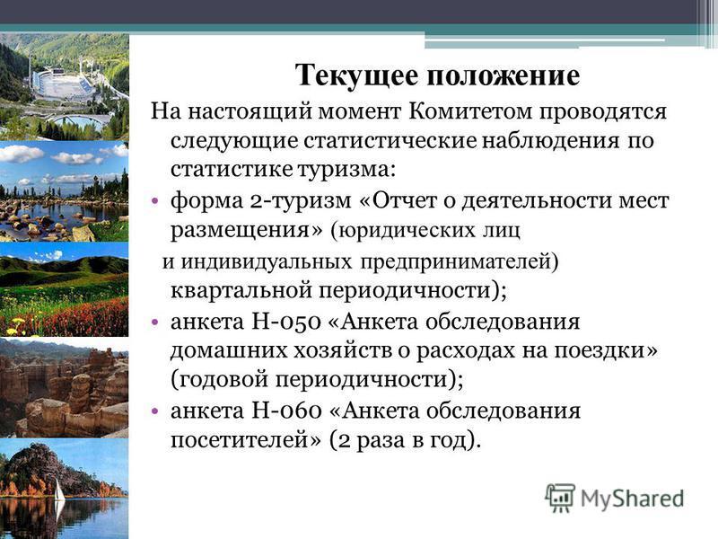 Текущее положение На настоящий момент Комитетом проводятся следующие статистические наблюдения по статистике туризма: форма 2-туризм «Отчет о деятельности мест размещения» (юридических лиц и индивидуальных предпринимателей) квартальной периодичности)