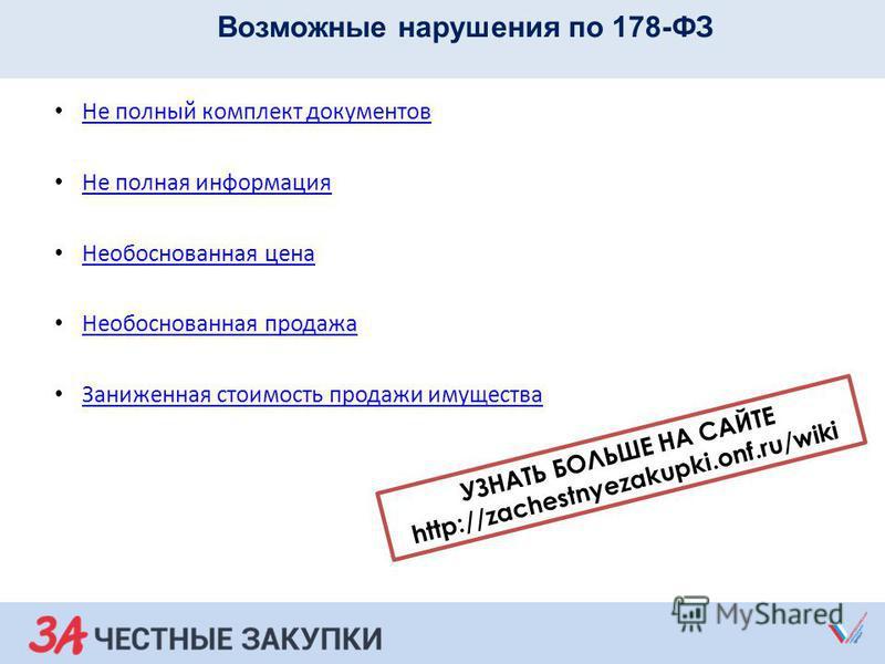 Возможные нарушения по 178-ФЗ Не полный комплект документов Не полная информация Необоснованная цена Необоснованная продажа Заниженная стоимость продажи имущества УЗНАТЬ БОЛЬШЕ НА САЙТЕ http://zachestnyezakupki.onf.ru/wiki