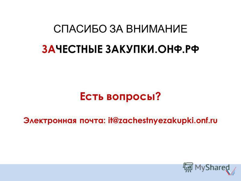 ЗАЧЕСТНЫЕ ЗАКУПКИ.ОНФ.РФ СПАСИБО ЗА ВНИМАНИЕ Есть вопросы? Электронная почта: it@zachestnyezakupki.onf.ru