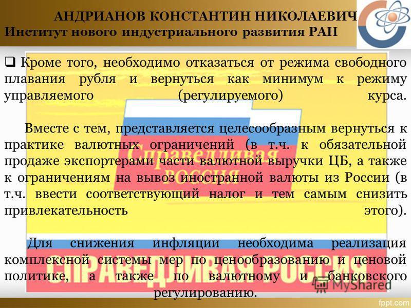 Кроме того, необходимо отказаться от режима свободного плавания рубля и вернуться как минимум к режиму управляемого (регулируемого) курса. Вместе с тем, представляется целесообразным вернуться к практике валютных ограничений (в т.ч. к обязательной пр