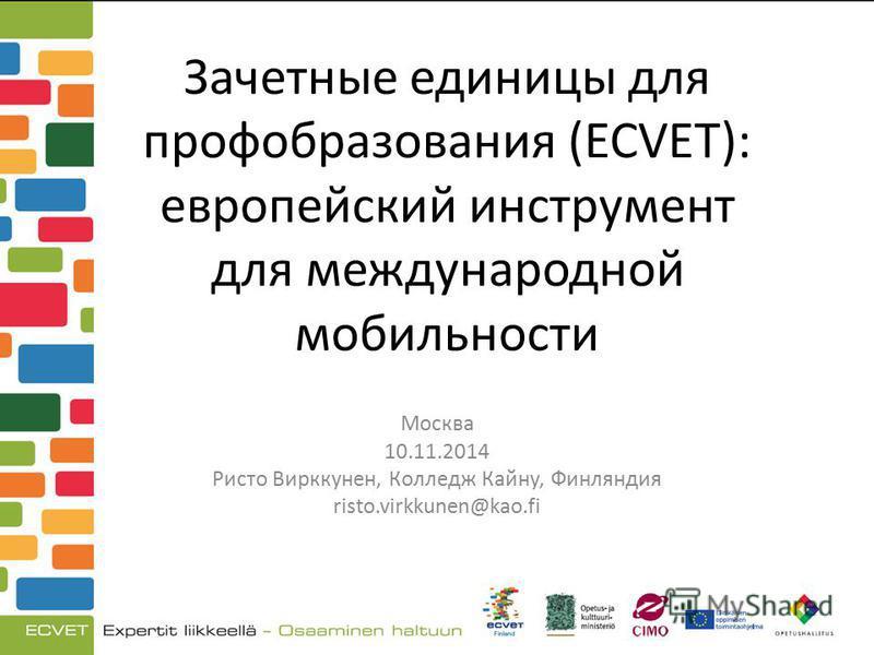 Зачетные единицы для профобразования (ECVET): европейский инструмент для международной мобильности Москва 10.11.2014 Ристо Вирккунен, Колледж Кайну, Финляндия risto.virkkunen@kao.fi