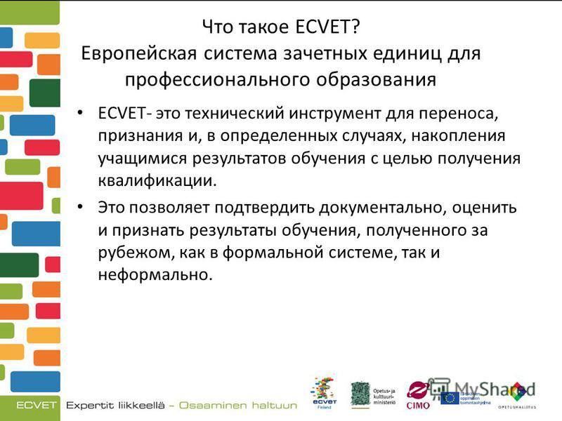 Что такое ECVET? Европейская система зачетных единиц для профессионального образования ECVET- это технический инструмент для переноса, признания и, в определенных случаях, накопления учащимися результатов обучения с целью получения квалификации. Это