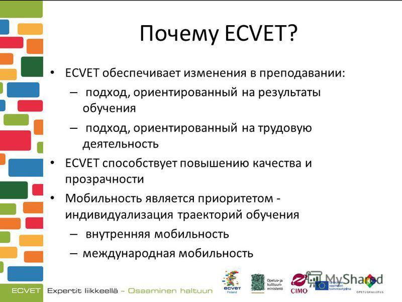 Почему ECVET? ECVET обеспечивает изменения в преподавании: – подход, ориентированный на результаты обучения – подход, ориентированный на трудовую деятельность ECVET способствует повышению качества и прозрачности Мобильность является приоритетом - инд