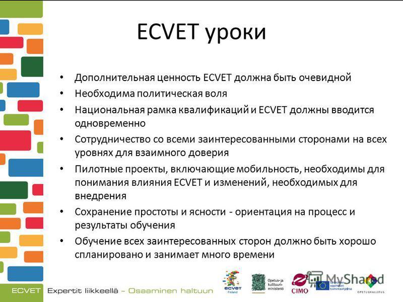ECVET уроки Дополнительная ценность ECVET должна быть очевидной Необходима политическая воля Национальная рамка квалификаций и ECVET должны вводится одновременно Сотрудничество со всеми заинтересованными сторонами на всех уровнях для взаимного довери