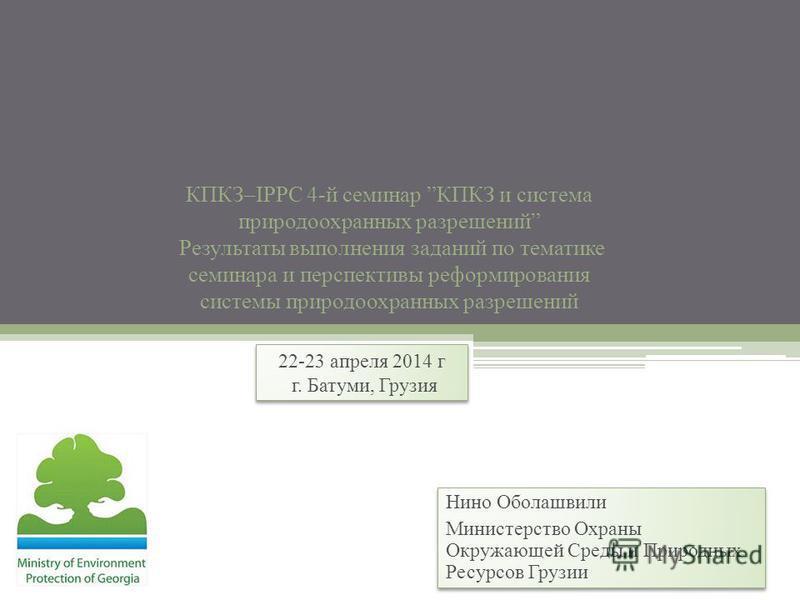 КПКЗ–IPPC 4-й семинар КПКЗ и система природоохранных разрешений Результаты выполнения заданий по тематике семинара и перспективы реформирования системы природоохранных разрешений 22-23 апреля 2014 г г. Батуми, Грузия 22-23 апреля 2014 г г. Батуми, Гр