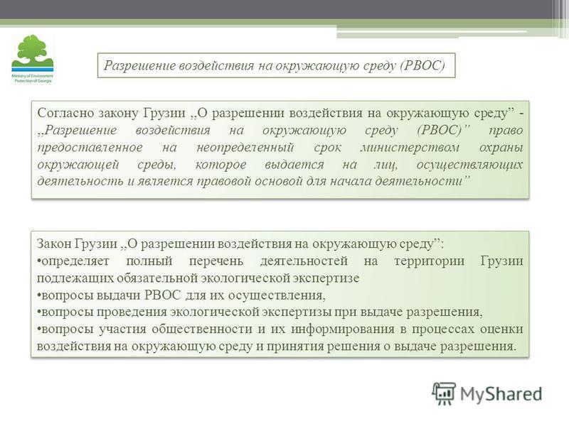 Согласно закону Грузии,,О разрешении воздействия на окружающую среду -,,Разрешение воздействия на окружающую среду (РВОС) право предоставленное на неопределенный срок министерством охраны окружающей среды, которое выдается на лиц, осуществляющих деят