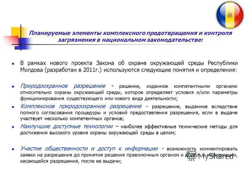 Планируемые элементы комплексного предотвращения и контроля загрязнения в национальном законодательстве: В рамках нового проекта Закона об охране окружающей среды Республики Молдова (разработан в 2011 г.) используются следующие понятия и определения: