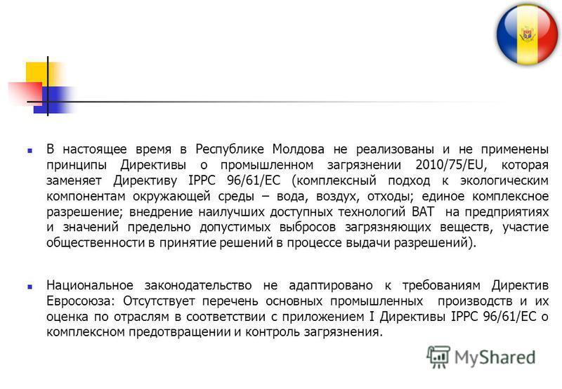В настоящее время в Республике Молдова не реализованы и не применены принципы Директивы о промышленном загрязнении 2010/75/EU, которая заменяет Директиву IPPC 96/61/EC (комплексный подход к экологическим компонентам окружающей среды – вода, воздух, о