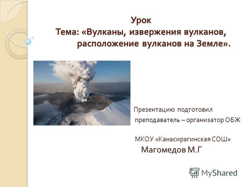 Урок Тема : « Вулканы, извержения вулканов, расположение вулканов на Земле ». Презентацию подготовил преподаватель – организатор ОБЖ МКОУ « Канасирагинская СОШ » Магомедов М. Г