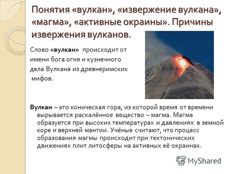 Понятия « вулкан », « извержение вулкана », « магма », « активные окраины ». Причины извержения вулканов. Слово « вулкан » происходит от имени бога огня и кузнечного дела Вулкана из древнеримских мифов. Вулкан – это коническая гора, из которой время