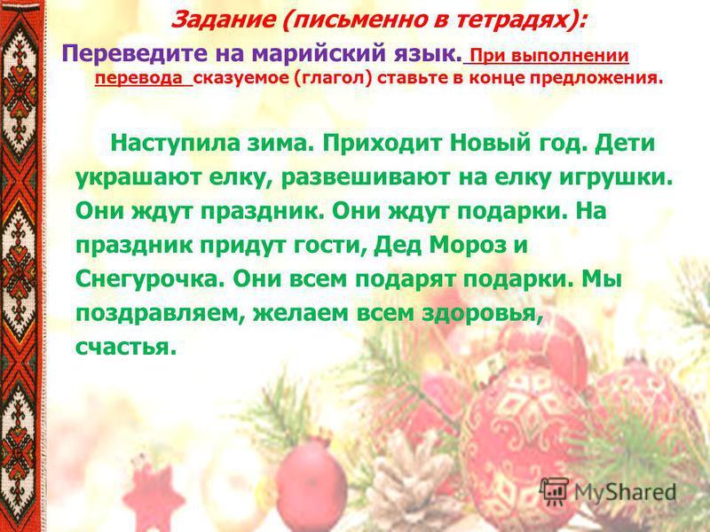 Задание (письменно в тетрадях): Переведите на марийский язык. При выполнении перевода сказуемое (глагол) ставьте в конце предложения. Наступила зима. Приходит Новый год. Дети украшают елку, развешивают на елку игрушки. Они ждут праздник. Они ждут под