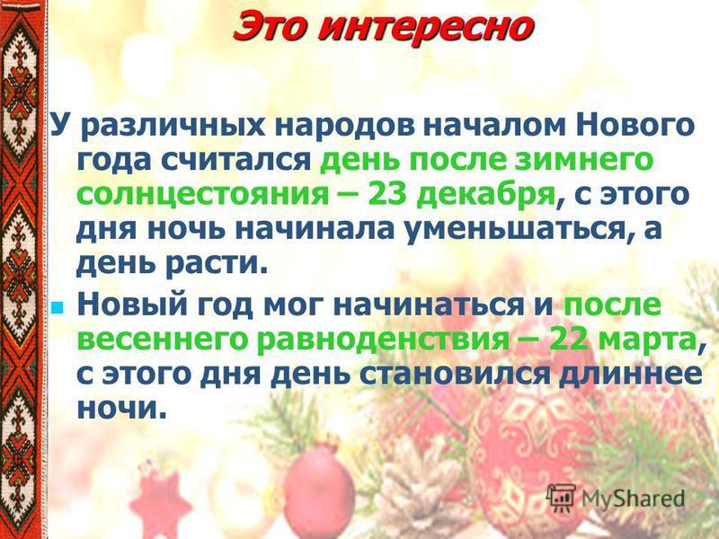 Это интересно У различных народов началом Нового года считался день после зимнего солнцестояния – 23 декабря, с этого дня ночь начинала уменьшаться, а день расти. Новый год мог начинаться и после весеннего равноденствия – 22 марта, с этого дня день с