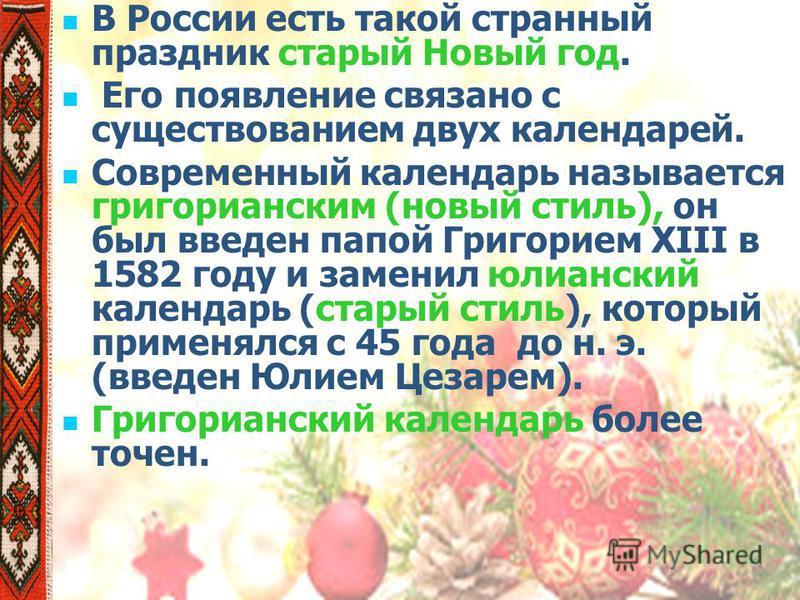 В России есть такой странный праздник старый Новый год. Его появление связано с существованием двух календарей. Современный календарь называется григорианским (новый стиль), он был введен папой Григорием XIII в 1582 году и заменил юлианский календарь