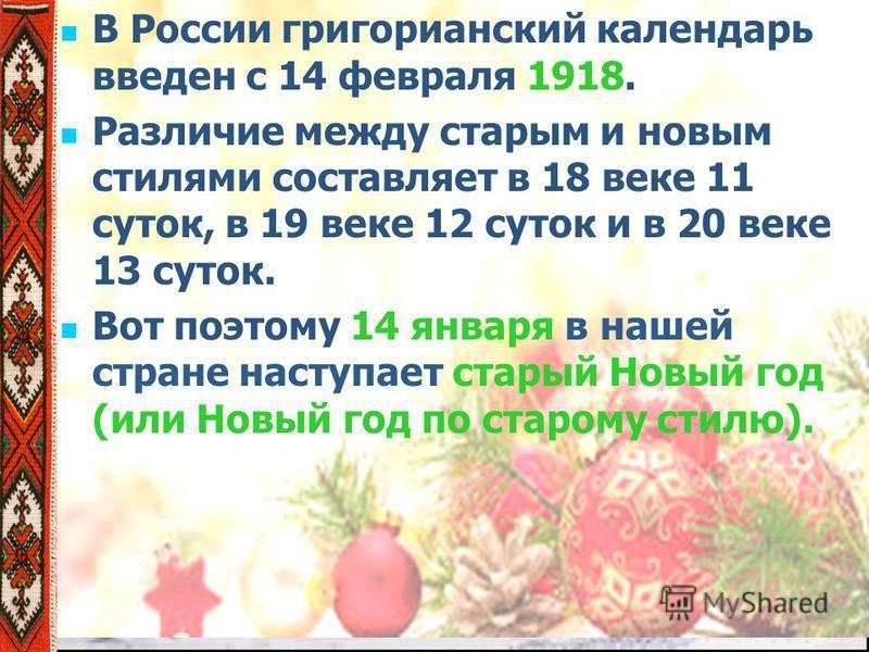 В России григорианский календарь введен с 14 февраля 1918. Различие между старым и новым стилями составляет в 18 веке 11 суток, в 19 веке 12 суток и в 20 веке 13 суток. Вот поэтому 14 января в нашей стране наступает старый Новый год (или Новый год по
