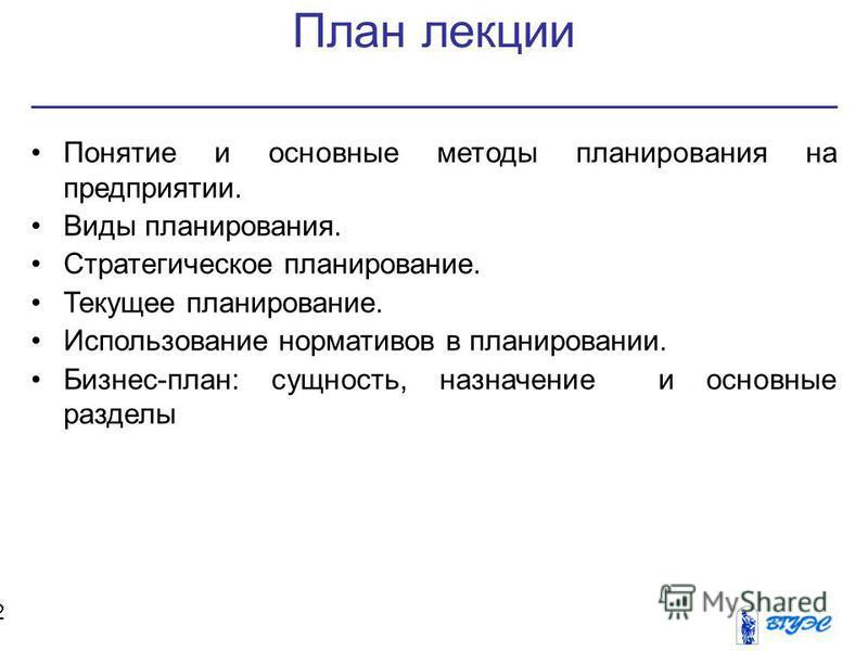 План лекции 2 Понятие и основные методы планирования на предприятии. Виды планирования. Стратегическое планирование. Текущее планирование. Использование нормативов в планировании. Бизнес-план: сущность, назначение и основные разделы