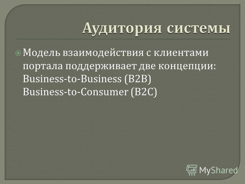 Модель взаимодействия с клиентами портала поддерживает две концепции : Business-to-Business (B2B) Business-to-Consumer (B2C)