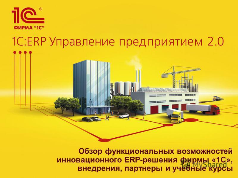 Обзор функциональных возможностей инновационного ERP-решения фирмы «1С», внедрения, партнеры и учебные курсы