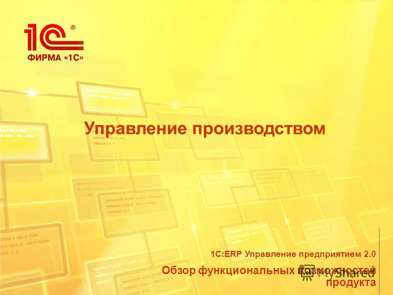 Управление производством Обзор функциональных возможностей продукта 1С:ERP Управление предприятием 2.0