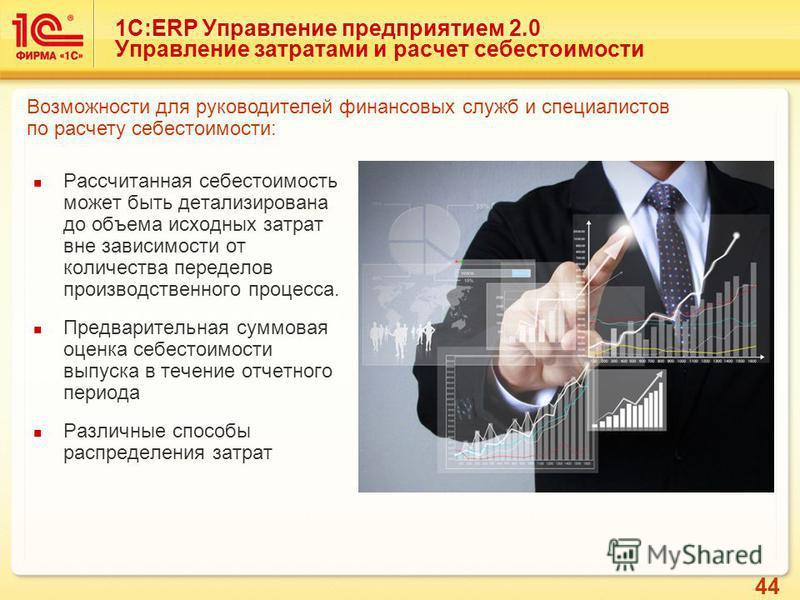 44 1С:ERP Управление предприятием 2.0 Управление затратами и расчет себестоимости Рассчитанная себестоимость может быть детализирована до объема исходных затрат вне зависимости от количества переделов производственного процесса. Предварительная суммо
