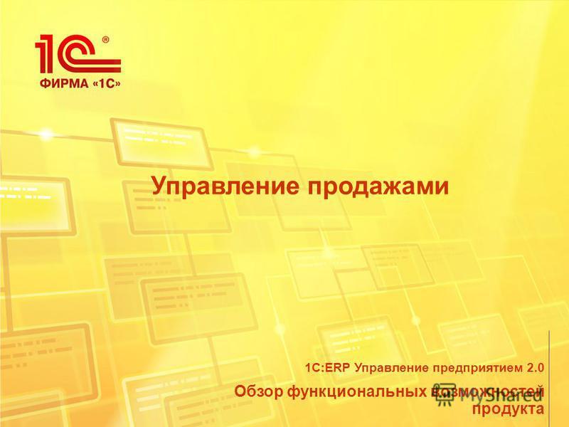 Управление продажами Обзор функциональных возможностей продукта 1С:ERP Управление предприятием 2.0
