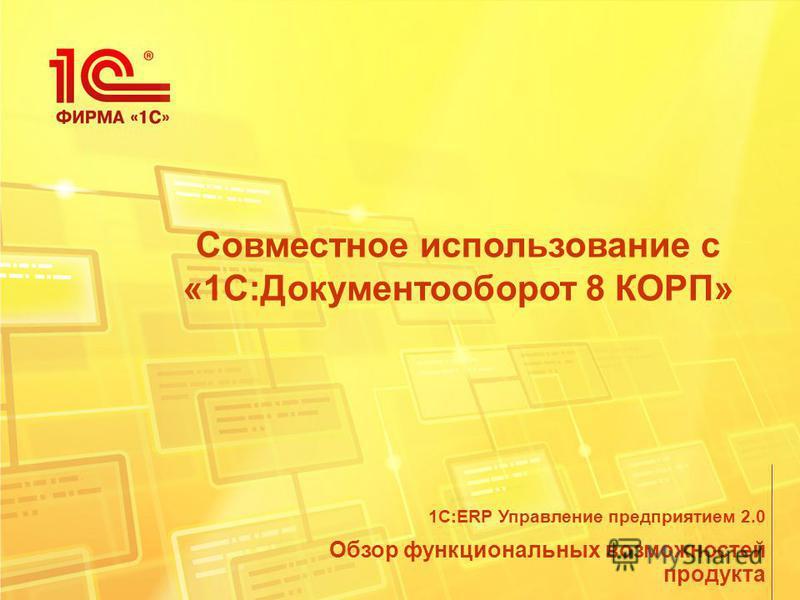 Совместное использование с «1С:Документооборот 8 КОРП» Обзор функциональных возможностей продукта 1С:ERP Управление предприятием 2.0
