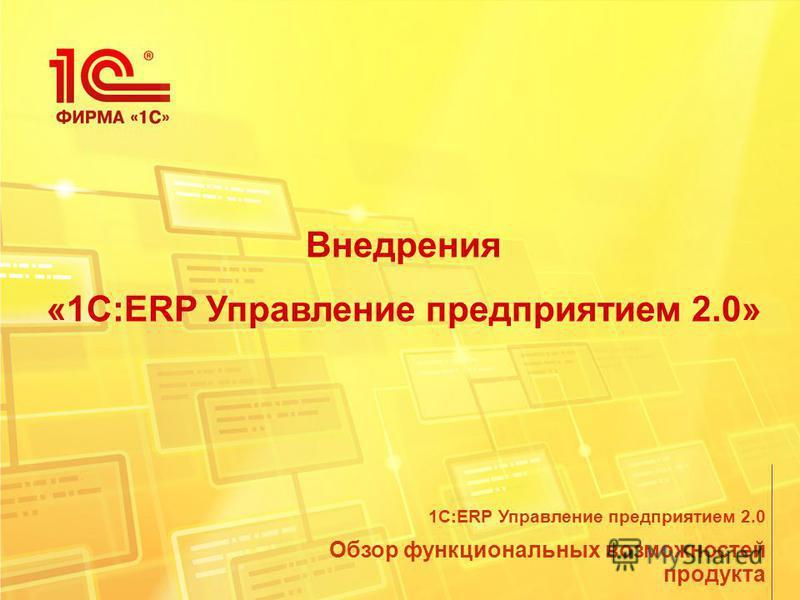 Внедрения «1С:ERP Управление предприятием 2.0» Обзор функциональных возможностей продукта 1С:ERP Управление предприятием 2.0