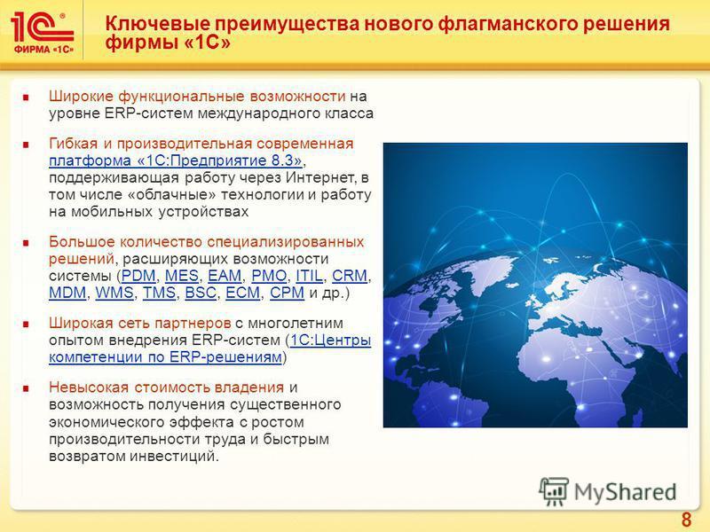 8 Ключевые преимущества нового флагманского решения фирмы «1С» Широкие функциональные возможности на уровне ERP-систем международного класса Гибкая и производительная современная платформа «1С:Предприятие 8.3», поддерживающая работу через Интернет, в
