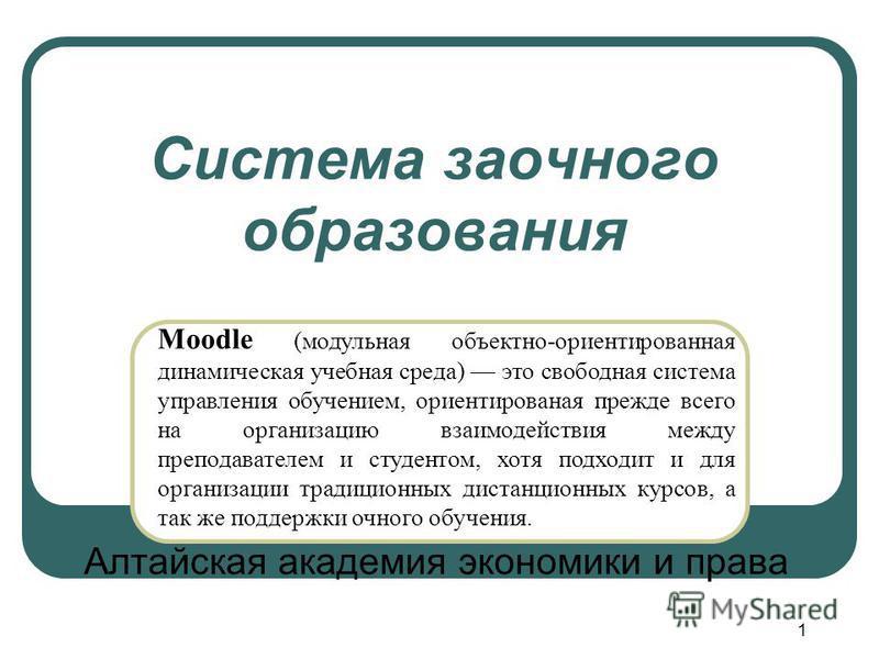 1 Система заочного образования Алтайская академия экономики и права Moodle (модульная объектно-ориентированная динамическая учебная среда) это свободная система управления обучением, ориентированная прежде всего на организацию взаимодействия между пр