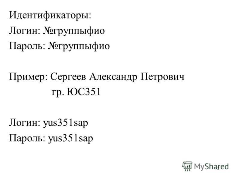 5 Идентификаторы: Логин: группы фио Пароль: группы фио Пример: Сергеев Александр Петрович гр. ЮС351 Логин: yus351sap Пароль: yus351sap