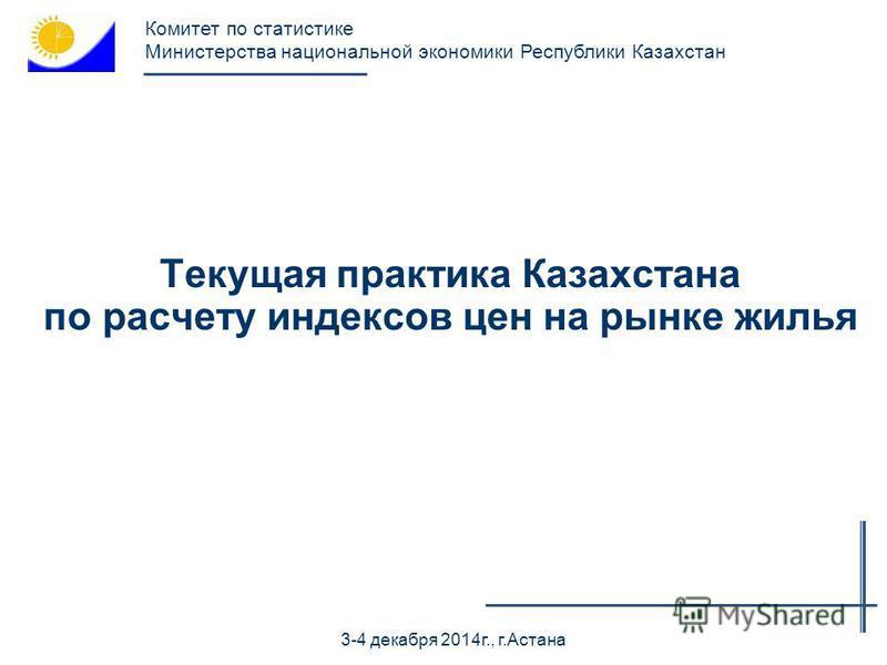 Текущая практика Казахстана по расчету индексов цен на рынке жилья 3-4 декабря 2014 г., г.Астана Комитет по статистике Министерства национальной экономики Республики Казахстан