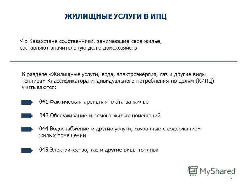 ЖИЛИЩНЫЕ УСЛУГИ В ИПЦ 7 041 Фактическая арендная плата за жилье В разделе «Жилищные услуги, вода, электроэнергия, газ и другие виды топлива» Классификатора индивидуального потребления по целям (КИПЦ) учитываются: В Казахстане собственники, занимающие