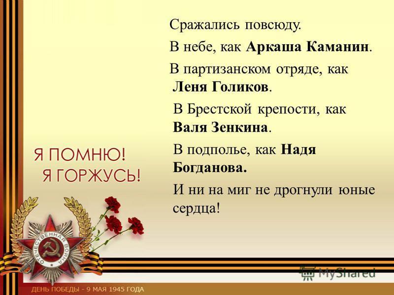 Сражались повсюду. В небе, как Аркаша Каманин. В партизанском отряде, как Леня Голиков. В Брестской крепости, как Валя Зенкина. В подполье, как Надя Богданова. И ни на миг не дрогнули юные сердца!