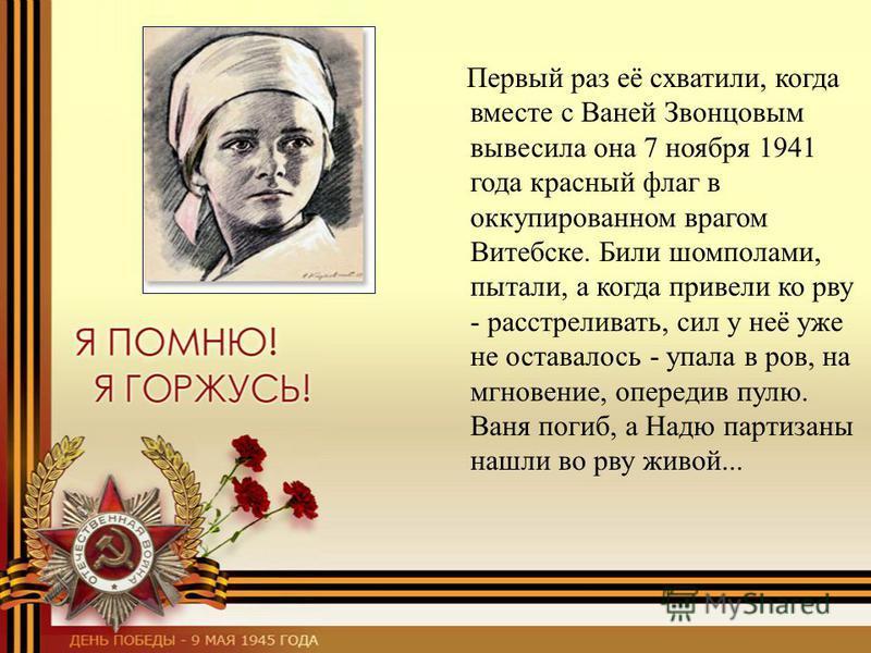 Первый раз её схватили, когда вместе с Ваней Звонцовым вывесила она 7 ноября 1941 года красный флаг в оккупированном врагом Витебске. Били шомполами, пытали, а когда привели ко рву - расстреливать, сил у неё уже не оставалось - упала в ров, на мгнове