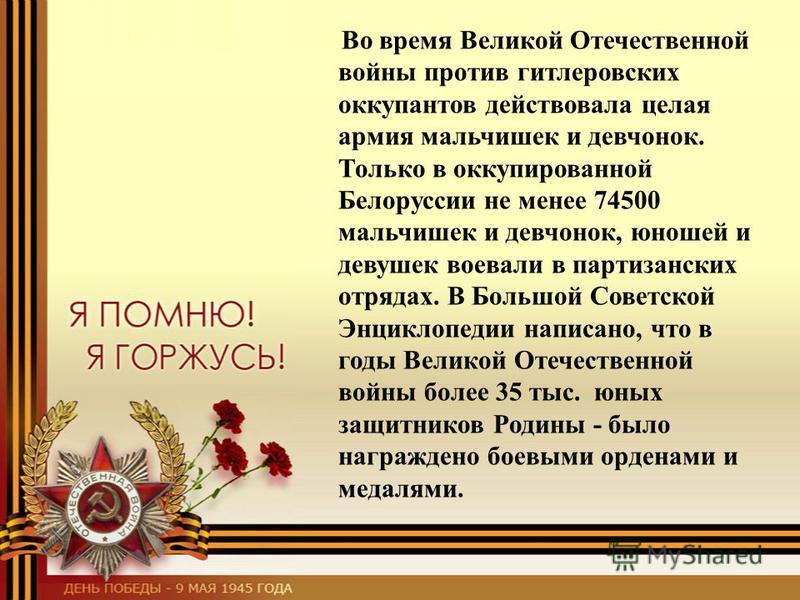 Во время Великой Отечественной войны против гитлеровских оккупантов действовала целая армия мальчишек и девчонок. Только в оккупированной Белоруссии не менее 74500 мальчишек и девчонок, юношей и девушек воевали в партизанских отрядах. В Большой Совет