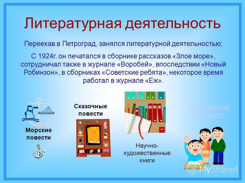 Литературная деятельность Переехав в Петроград, занялся литературной деятельностью; С 1924 г. он печатался в сборнике рассказов «Злое море», сотрудничал также в журнале «Воробей», впоследствии «Новый Робинзон», в сборниках «Советские ребята», некотор