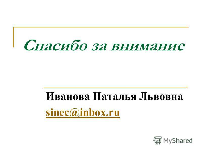 Спасибо за внимание Иванова Наталья Львовна sinec@inbox.ru