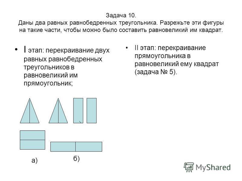 Задача 10. Даны два равных равнобедренных треугольника. Разрежьте эти фигуры на такие части, чтобы можно было составить равновеликий им квадрат. I этап: перекраивание двух равных равнобедренных треугольников в равновеликий им прямоугольник; II этап: