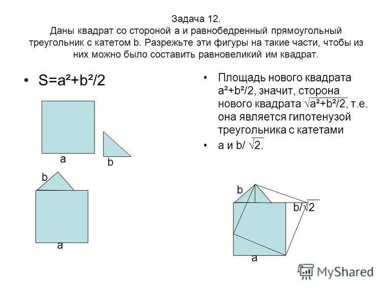 Задача 12. Даны квадрат со стороной а и равнобедренный прямоугольный треугольник с катетом b. Разрежьте эти фигуры на такие части, чтобы из них можно было составить равновеликий им квадрат. S=a²+b²/2 Площадь нового квадрата а²+b²/2, значит, сторона н