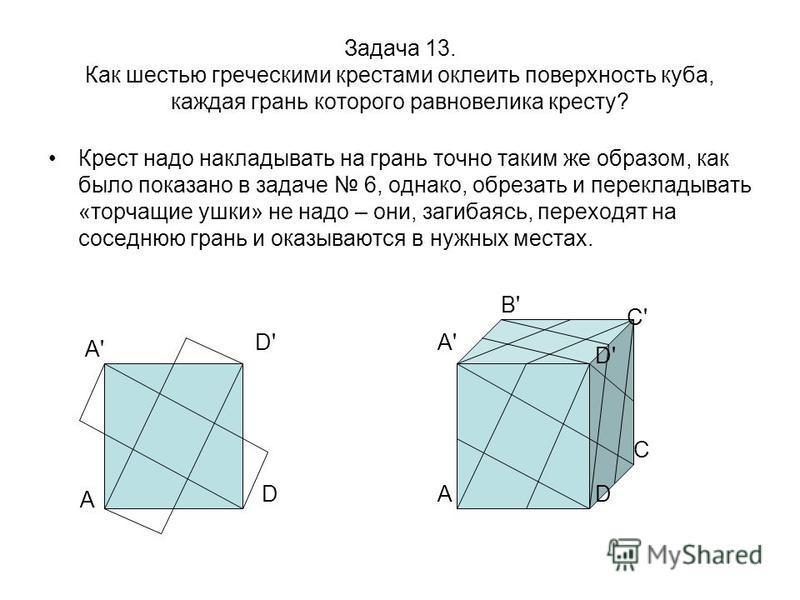 Задача 13. Как шестью греческими крестами оклеить поверхность куба, каждая грань которого равновелика кресту? Крест надо накладывать на грань точно таким же образом, как было показано в задаче 6, однако, обрезать и перекладывать «торчащие ушки» не на