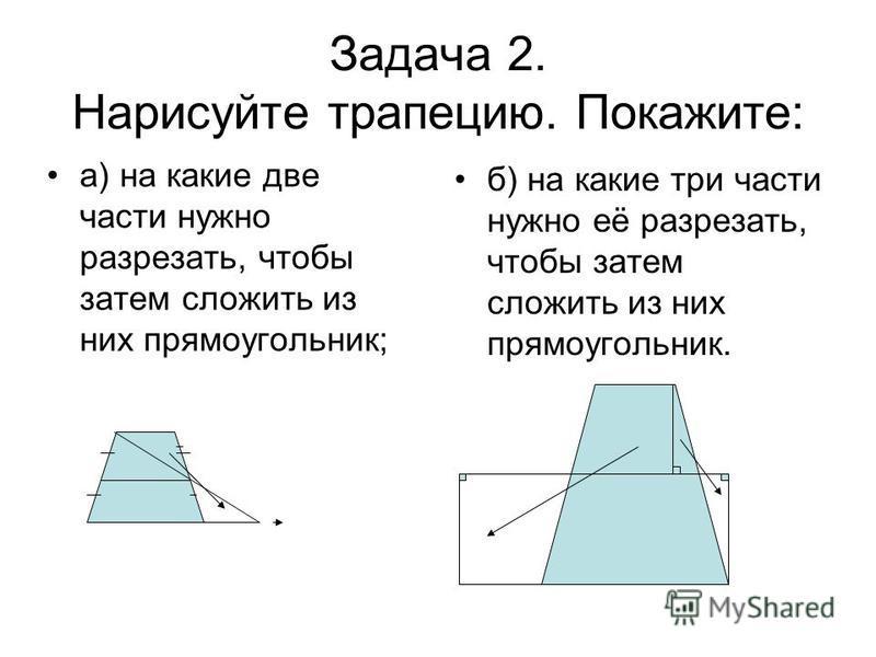 Задача 2. Нарисуйте трапецию. Покажите: а) на какие две части нужно разрезать, чтобы затем сложить из них прямоугольник; б) на какие три части нужно её разрезать, чтобы затем сложить из них прямоугольник.