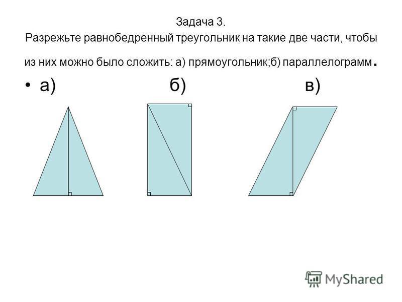 Задача 3. Разрежьте равнобедренный треугольник на такие две части, чтобы из них можно было сложить: а) прямоугольник;б) параллелограмм. а) б) в)