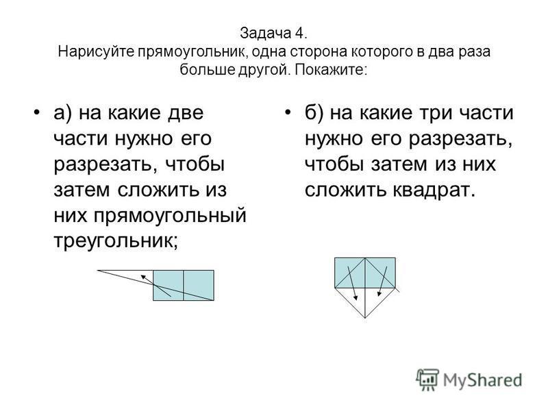 Задача 4. Нарисуйте прямоугольник, одна сторона которого в два раза больше другой. Покажите: а) на какие две части нужно его разрезать, чтобы затем сложить из них прямоугольный треугольник; б) на какие три части нужно его разрезать, чтобы затем из ни