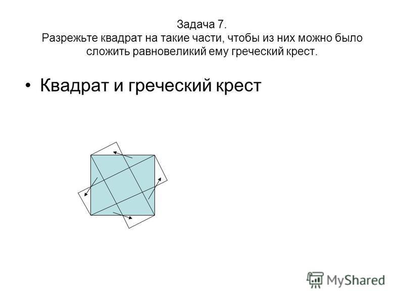 Задача 7. Разрежьте квадрат на такие части, чтобы из них можно было сложить равновеликий ему греческий крест. Квадрат и греческий крест