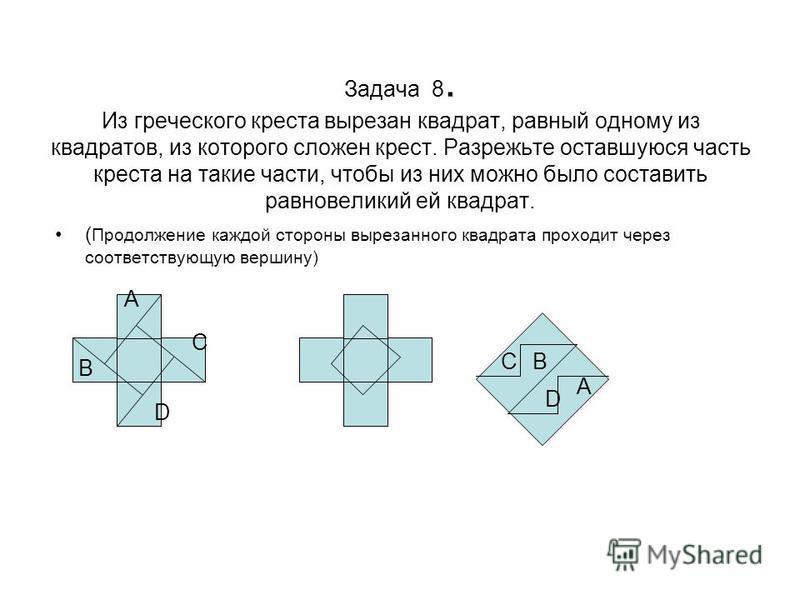 Задача 8. Из греческого креста вырезан квадрат, равный одному из квадратов, из которого сложен крест. Разрежьте оставшуюся часть креста на такие части, чтобы из них можно было составить равновеликий ей квадрат. ( Продолжение каждой стороны вырезанног