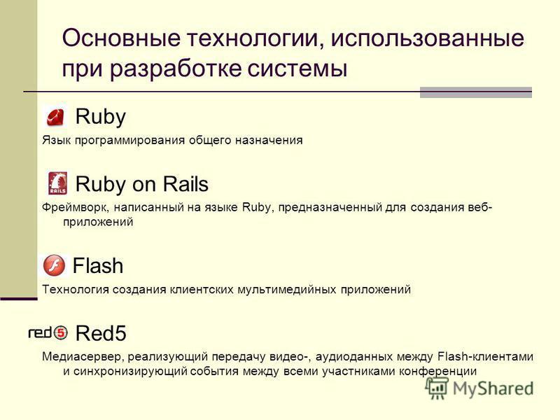 Основные технологии, использованные при разработке системы Ruby Язык программирования общего назначения Ruby on Rails Фреймворк, написанный на языке Ruby, предназначенный для создания веб- приложений Flash Технология создания клиентских мультимедийны