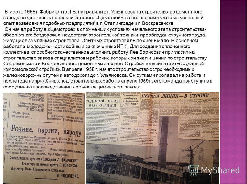 В марте 1958 г. Фабриканта Л.Б. направили в г. Ульяновск на строительство цементного завода на должность начальника треста «Цемстрой», за его плечами уже был успешный опыт возведения подобных предприятий в г. Сталинграде и г. Воскресенске. Он начал р