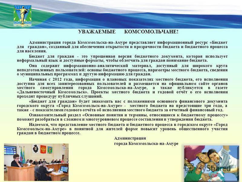 УВАЖАЕМЫЕ КОМСОМОЛЬЧАНЕ! Администрация города Комсомольска-на-Амуре представляет информационный ресурс «Бюджет для граждан», созданный для обеспечения открытости и прозрачности бюджета и бюджетного процесса для населения. Бюджет для граждан - это упр