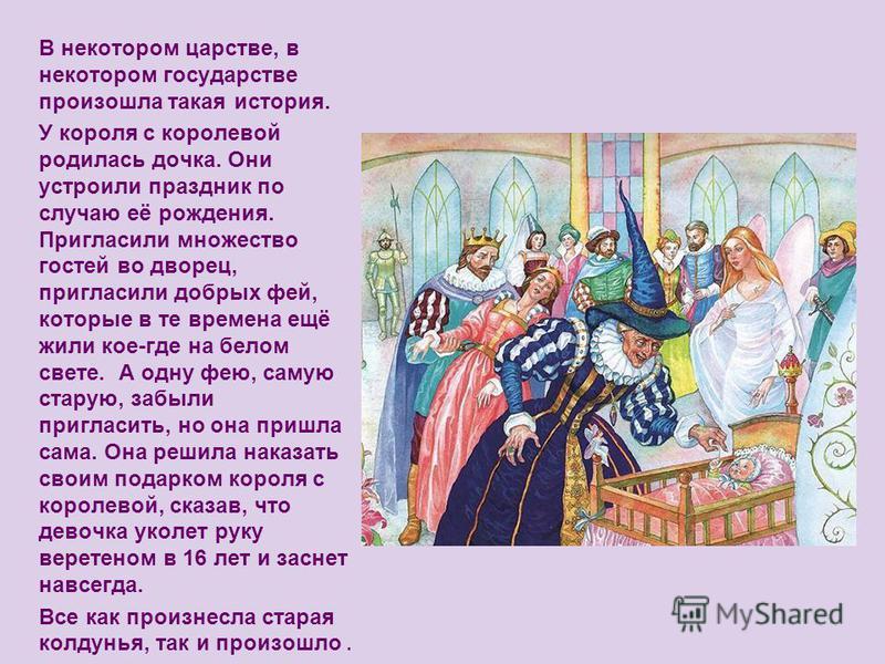 В некотором царстве, в некотором государстве произошла такая история. У короля с королевой родилась дочка. Они устроили праздник по случаю её рождения. Пригласили множество гостей во дворец, пригласили добрых фей, которые в те времена ещё жили кое-гд
