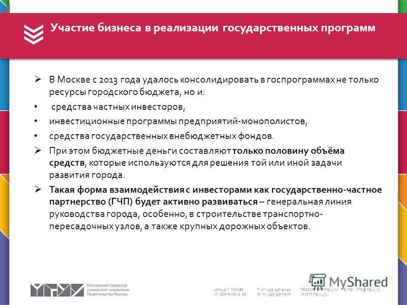 107045, г. Москва, ул. Сретенка, д. 28 Т: +7 (495) 957-91-32 Ф: +7 (495) 957-75-77 facebook.com/mguu.ru vk.com/mguu_ru E-mail: info@mguu.ru В Москве с 2013 года удалось консолидировать в госпрограммах не только ресурсы городского бюджета, но и: средс