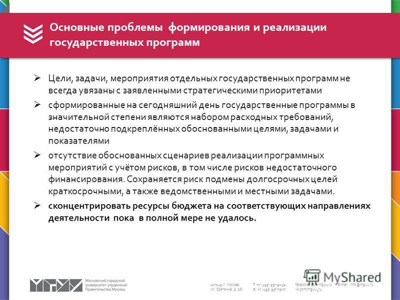 107045, г. Москва, ул. Сретенка, д. 28 Т: +7 (495) 957-91-32 Ф: +7 (495) 957-75-77 facebook.com/mguu.ru vk.com/mguu_ru E-mail: info@mguu.ru Цели, задачи, мероприятия отдельных государственных программ не всегда увязаны с заявленными стратегическими п